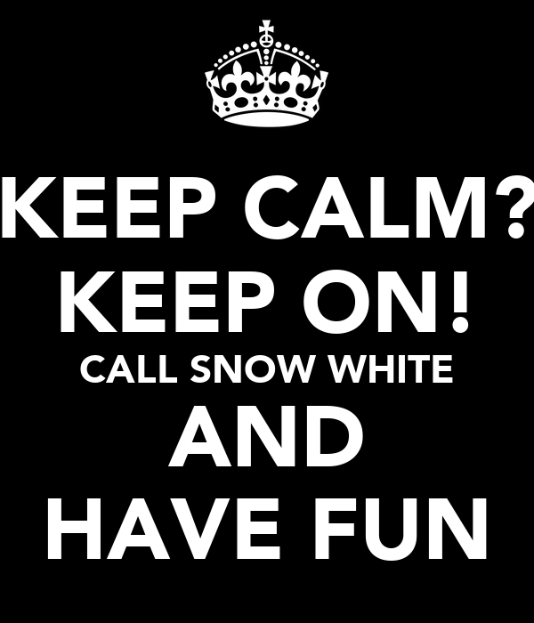 KEEP CALM? KEEP ON! CALL SNOW WHITE AND HAVE FUN
