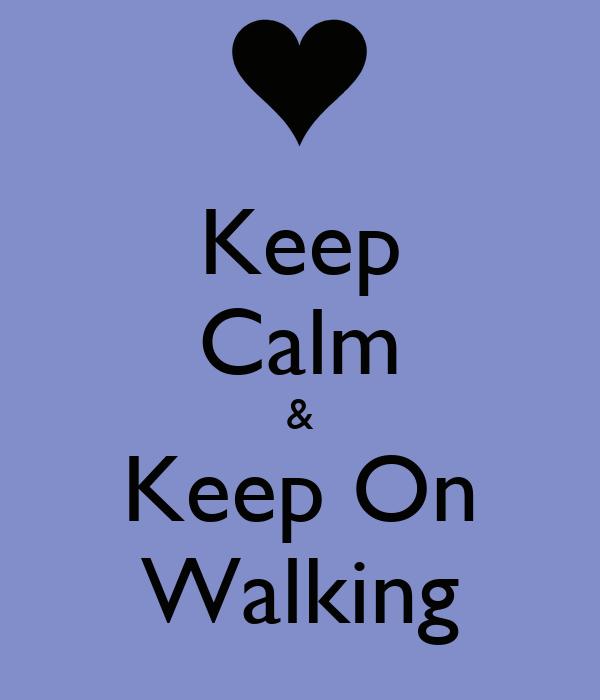 Keep Calm  &  Keep On Walking