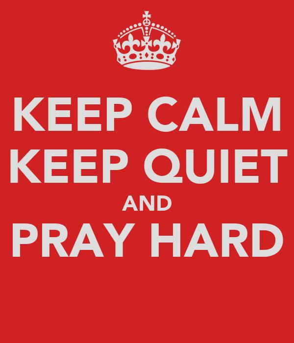 KEEP CALM KEEP QUIET AND PRAY HARD