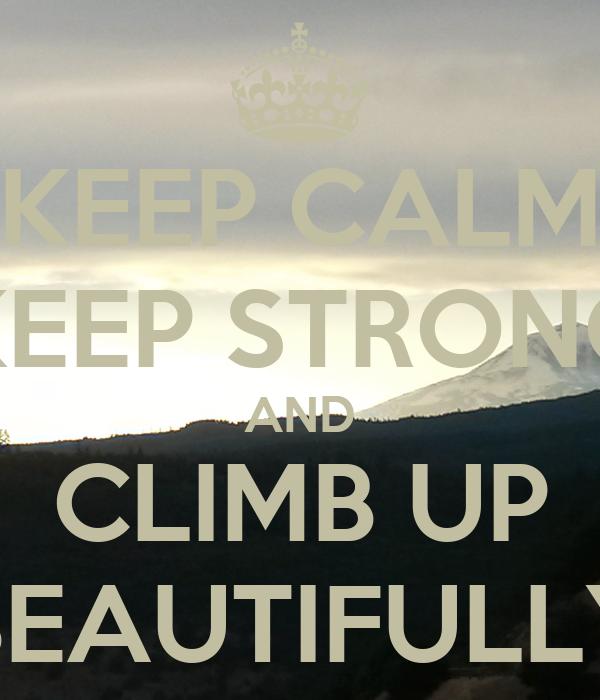 KEEP CALM KEEP STRONG AND CLIMB UP BEAUTIFULLY