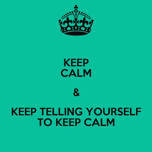 KEEP CALM & KEEP TELLING YOURSELF TO KEEP CALM