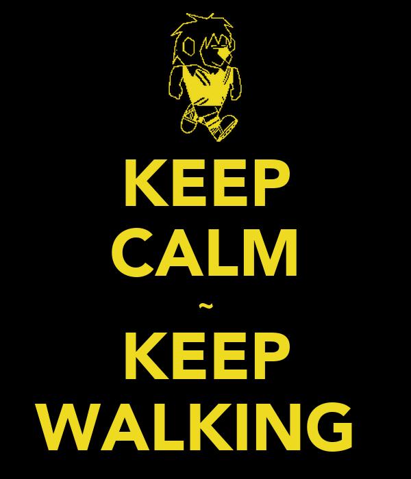 KEEP CALM ~ KEEP WALKING