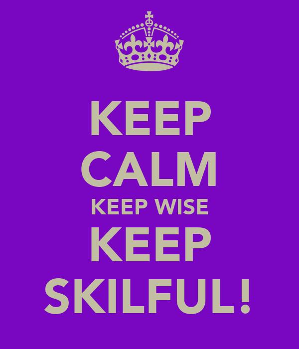 KEEP CALM KEEP WISE KEEP SKILFUL!