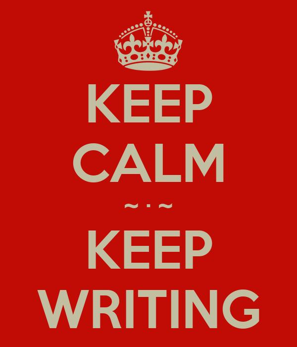 KEEP CALM ~ · ~ KEEP WRITING
