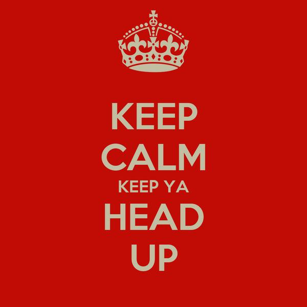 KEEP CALM KEEP YA HEAD UP