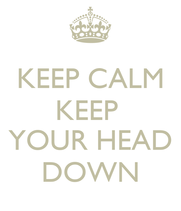 KEEP CALM KEEP   YOUR HEAD DOWN