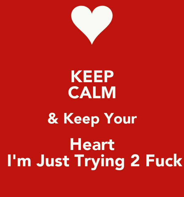 KEEP CALM & Keep Your Heart  I'm Just Trying 2 Fuck