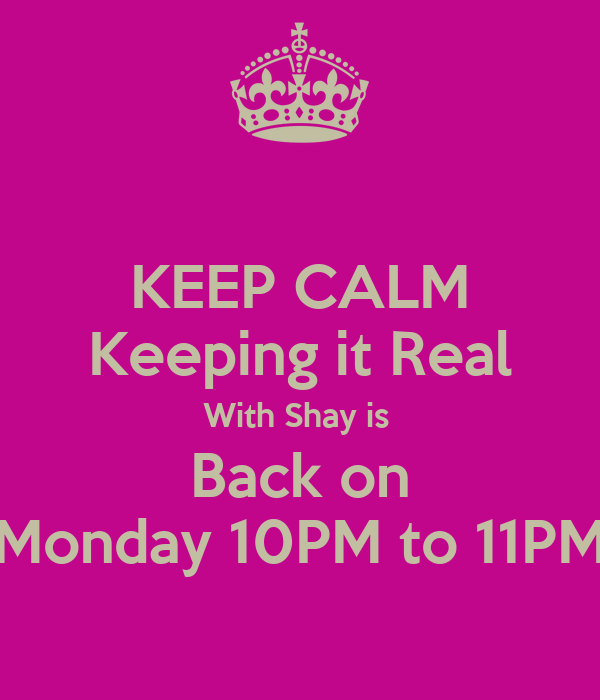KEEP CALM Keeping it Real With Shay is  Back on Monday 10PM to 11PM