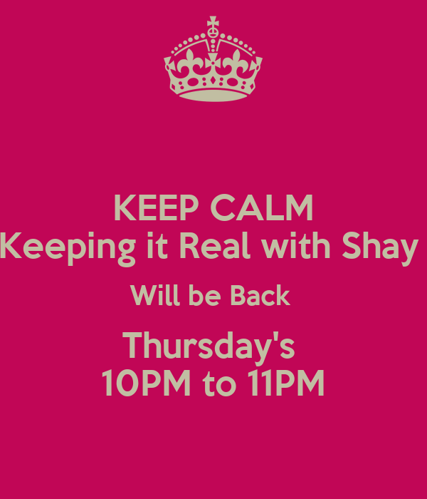 KEEP CALM Keeping it Real with Shay  Will be Back  Thursday's  10PM to 11PM