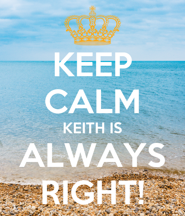 KEEP CALM KEITH IS ALWAYS RIGHT!