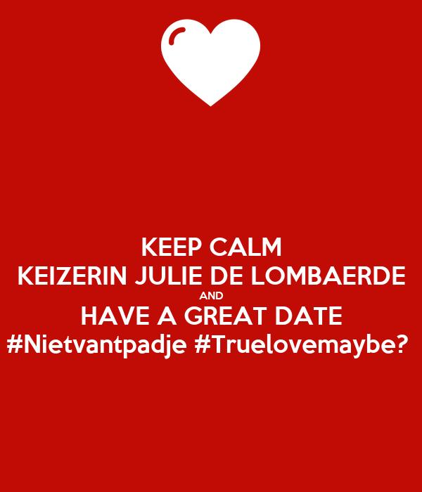 KEEP CALM KEIZERIN JULIE DE LOMBAERDE AND HAVE A GREAT DATE #Nietvantpadje #Truelovemaybe?