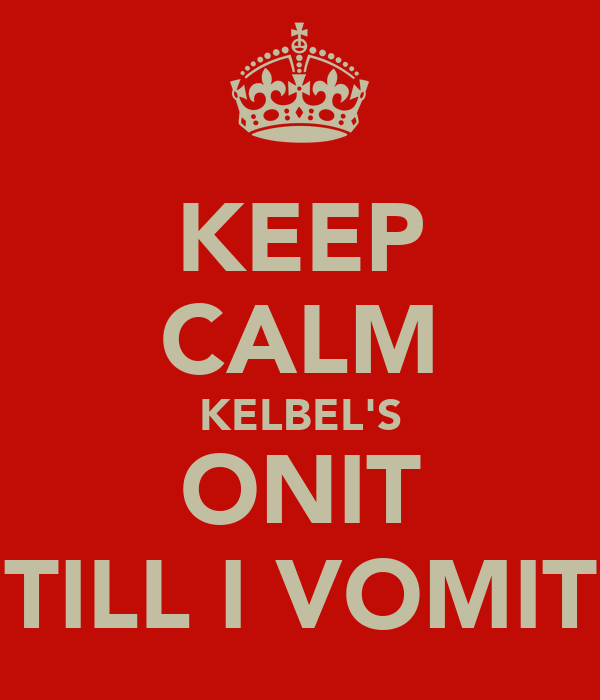 KEEP CALM KELBEL'S ONIT TILL I VOMIT