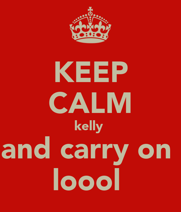 KEEP CALM kelly  and carry on  loool