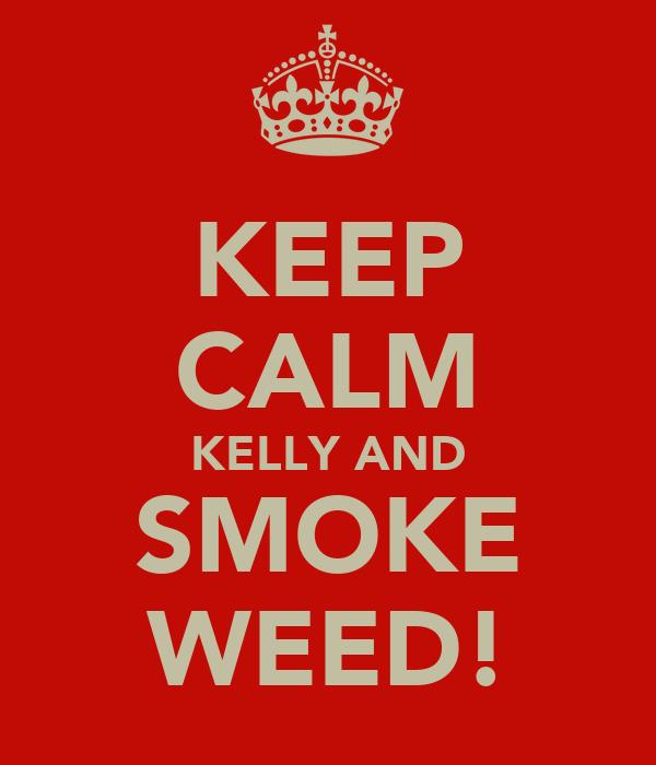 KEEP CALM KELLY AND SMOKE WEED!