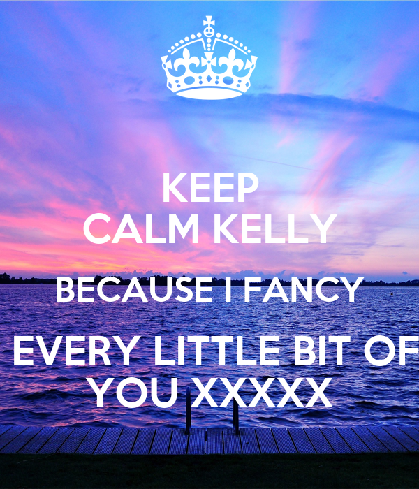 KEEP CALM KELLY BECAUSE I FANCY  EVERY LITTLE BIT OF YOU XXXXX