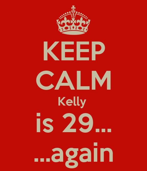 KEEP CALM Kelly  is 29... ...again