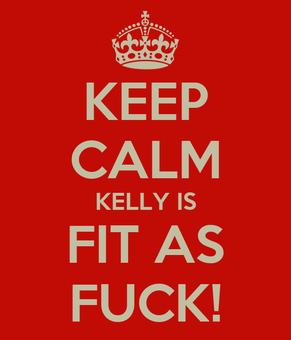 KEEP CALM KELLY IS FIT AS FUCK!
