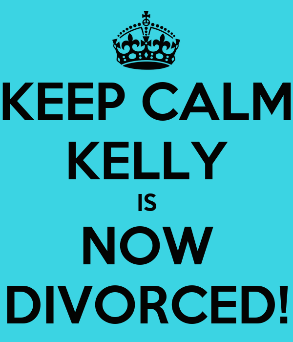 KEEP CALM KELLY IS NOW DIVORCED!