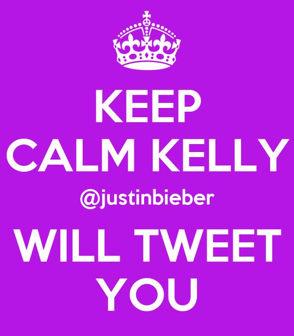 KEEP CALM KELLY @justinbieber WILL TWEET YOU