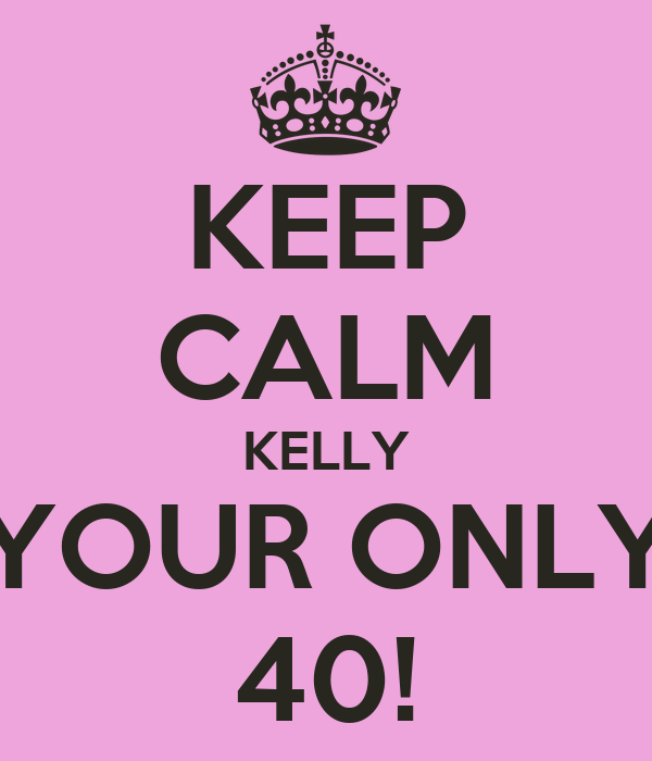 KEEP CALM KELLY YOUR ONLY 40!