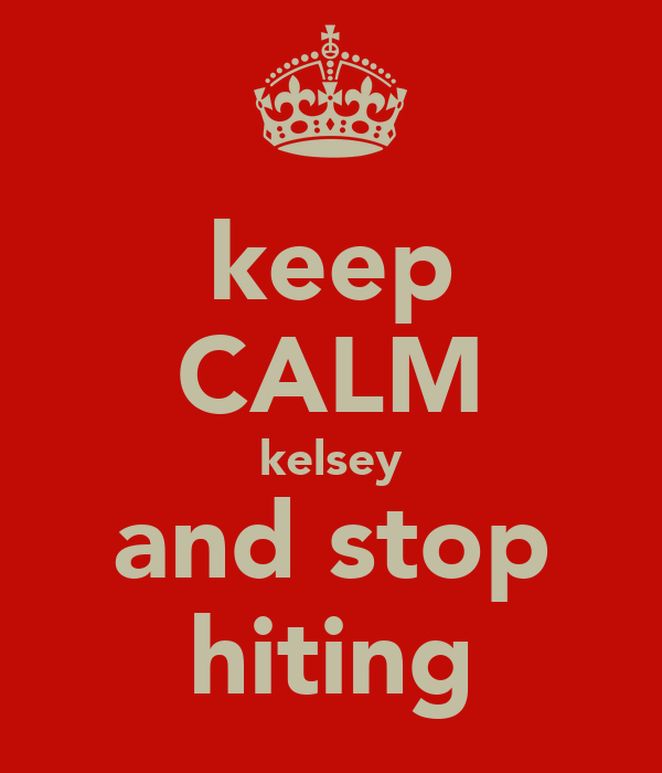 keep CALM kelsey and stop hiting