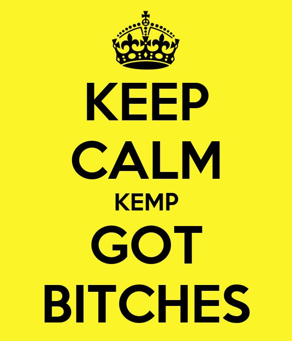 KEEP CALM KEMP GOT BITCHES