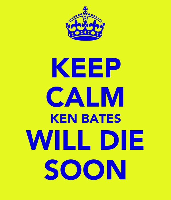 KEEP CALM KEN BATES WILL DIE SOON