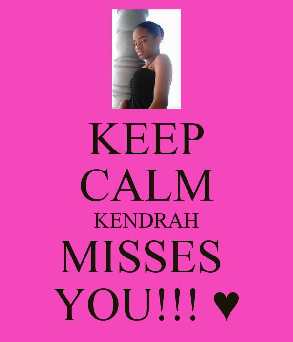 KEEP CALM KENDRAH MISSES  YOU!!! ♥