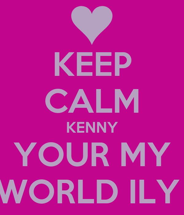KEEP CALM KENNY YOUR MY WORLD ILY
