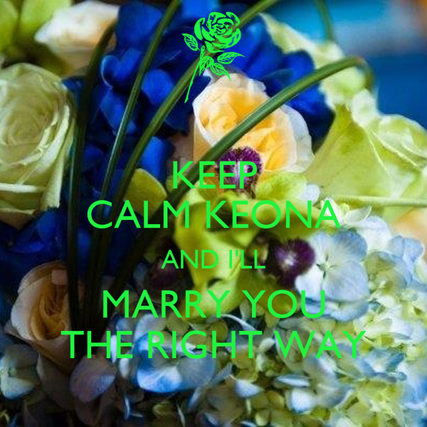 KEEP CALM KEONA AND I'LL MARRY YOU THE RIGHT WAY