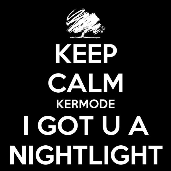 KEEP CALM KERMODE I GOT U A NIGHTLIGHT
