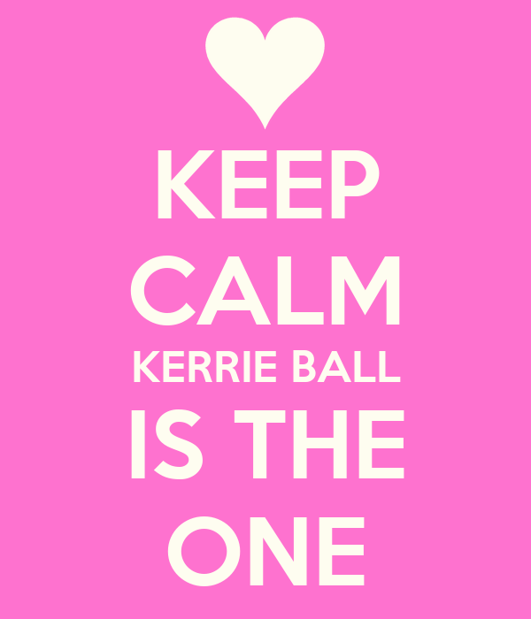 KEEP CALM KERRIE BALL IS THE ONE