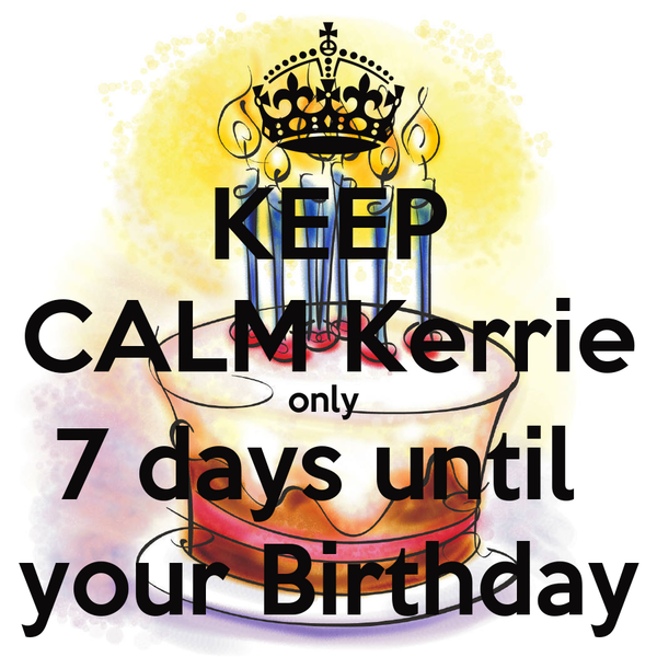 KEEP CALM Kerrie only  7 days until  your Birthday