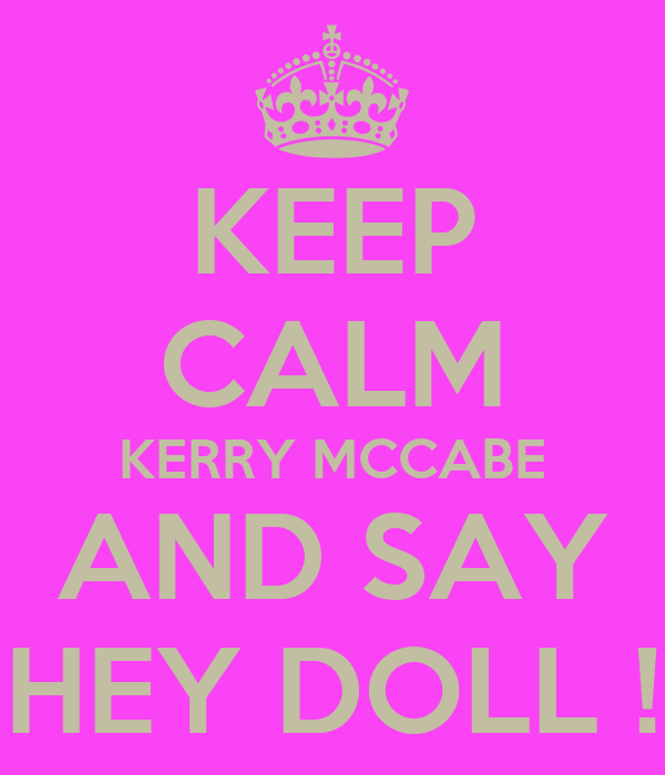KEEP CALM KERRY MCCABE AND SAY HEY DOLL !