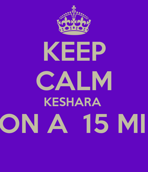 KEEP CALM KESHARA  IN ONLY ON A  15 MIN BREAK