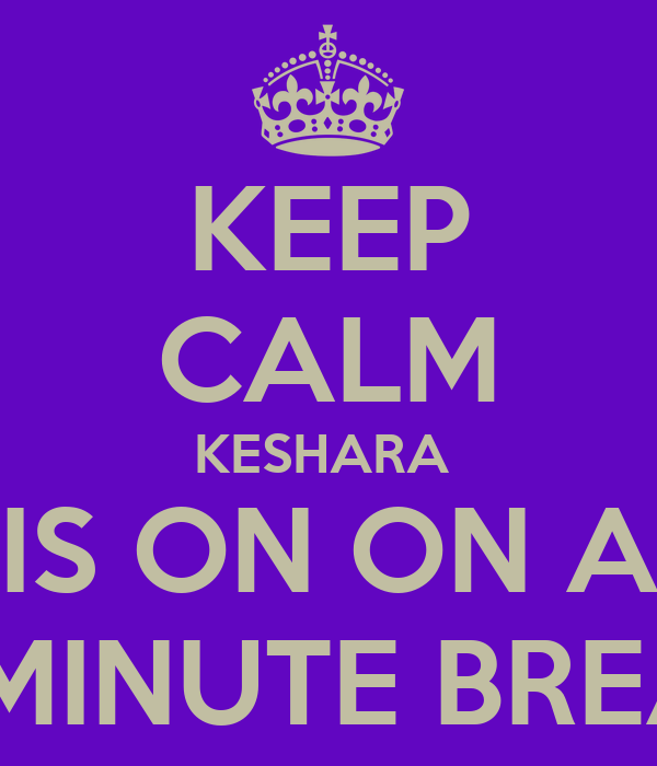 KEEP CALM KESHARA  IS ON ON A 15 MINUTE BREAK