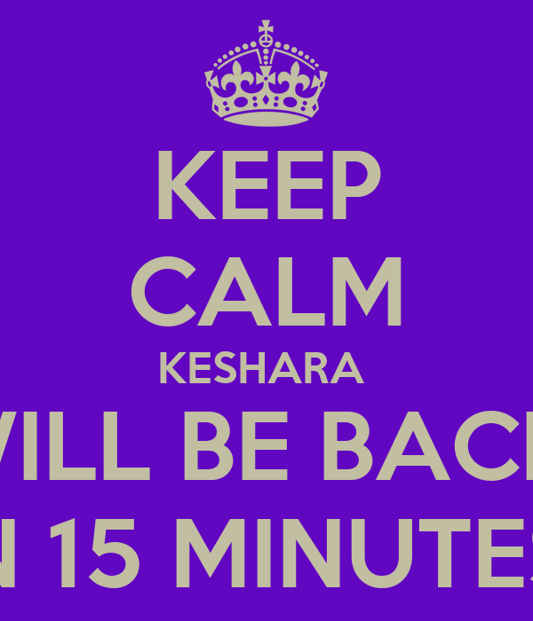 KEEP CALM KESHARA  WILL BE BACK  IN 15 MINUTES