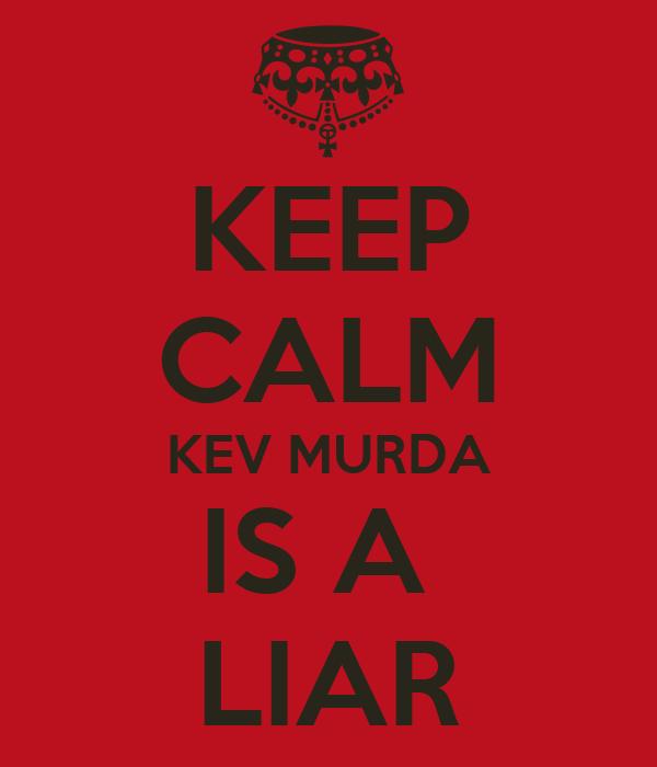 KEEP CALM KEV MURDA IS A  LIAR