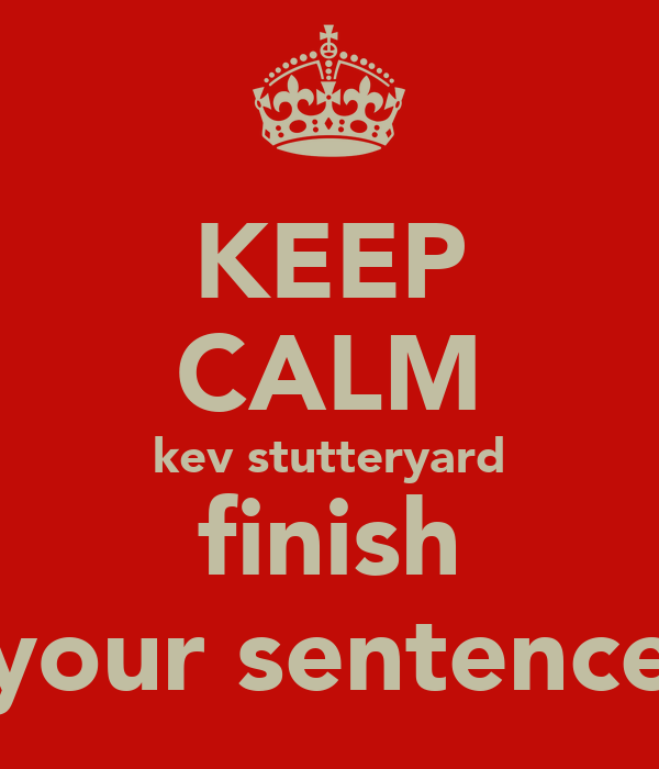KEEP CALM kev stutteryard finish your sentence