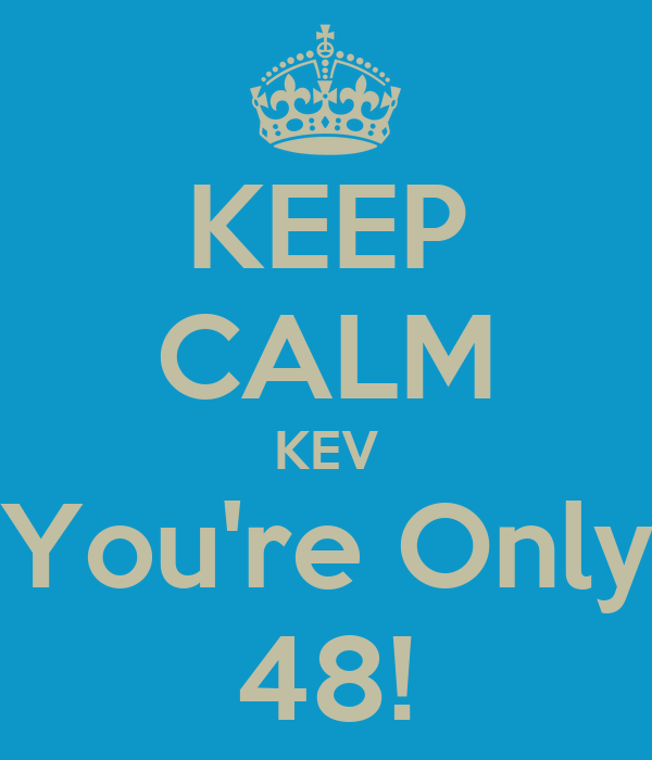 KEEP CALM KEV You're Only 48!