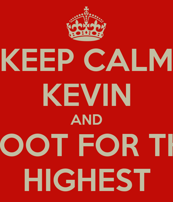 KEEP CALM KEVIN AND SHOOT FOR THE  HIGHEST