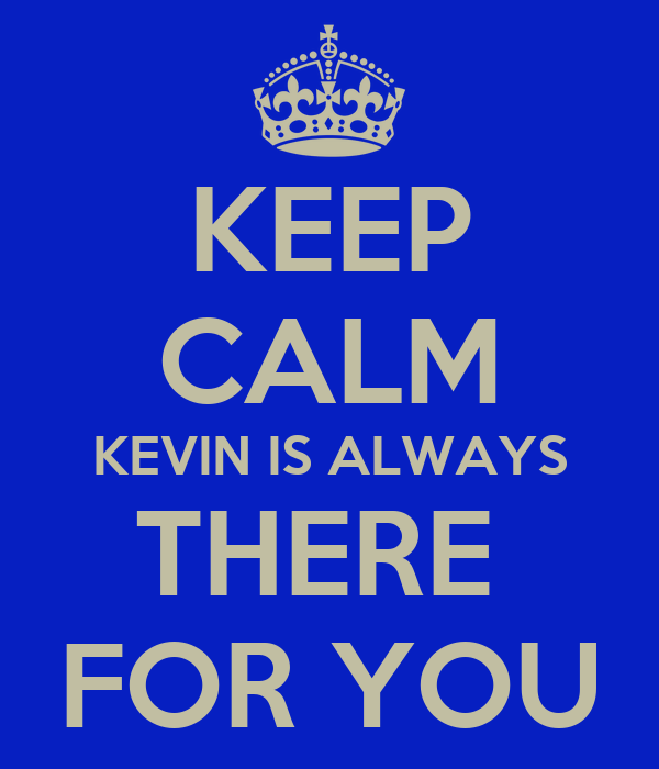 KEEP CALM KEVIN IS ALWAYS THERE  FOR YOU