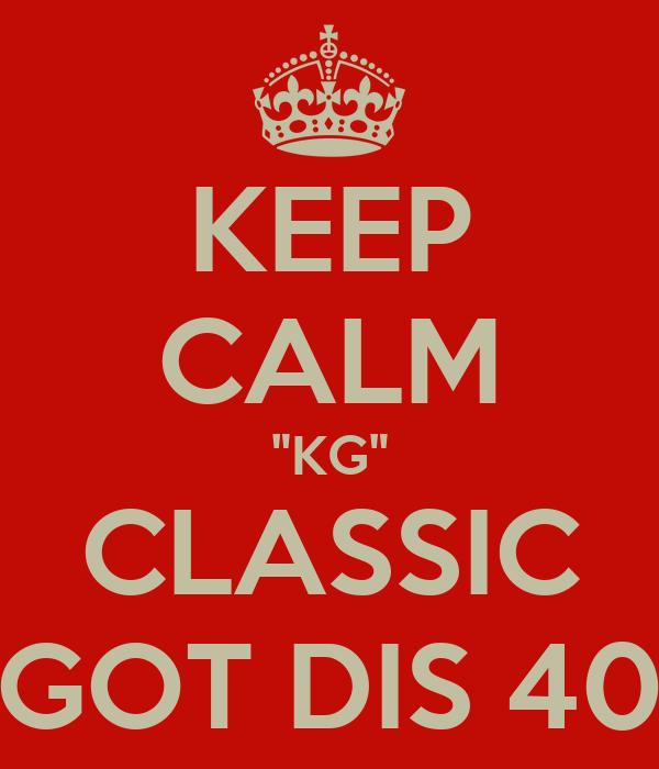 """KEEP CALM """"KG"""" CLASSIC GOT DIS 40"""
