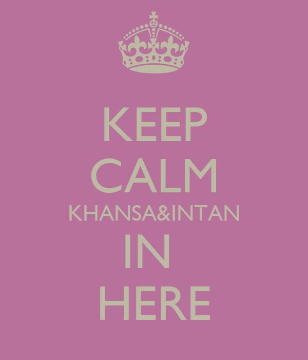 KEEP CALM KHANSA&INTAN IN  HERE