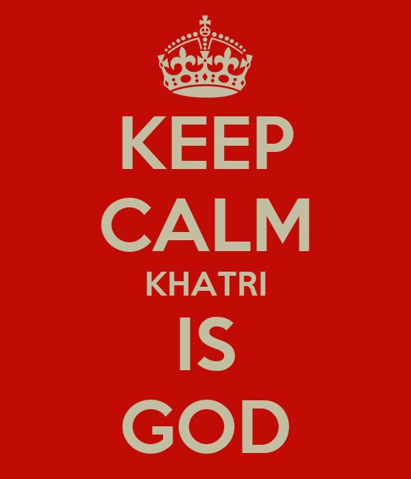 KEEP CALM KHATRI IS GOD