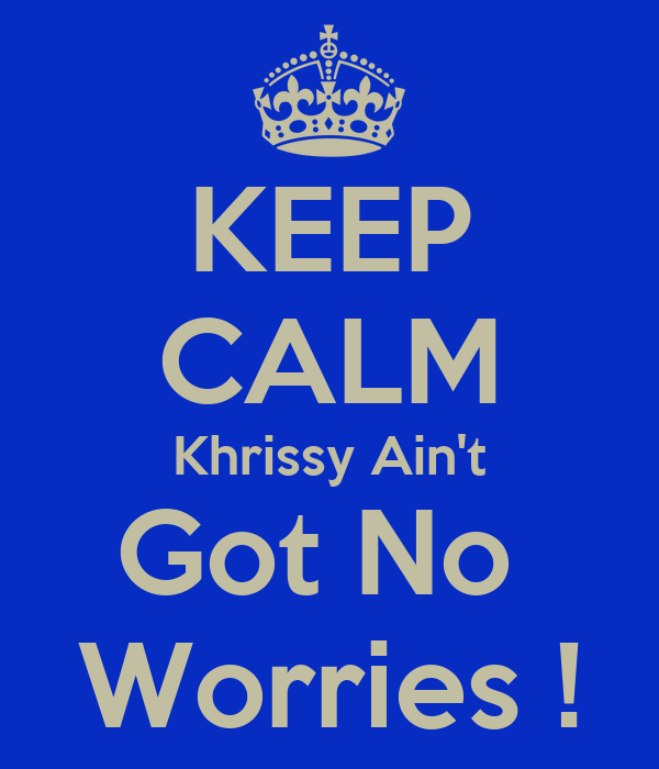 KEEP CALM Khrissy Ain't Got No  Worries !