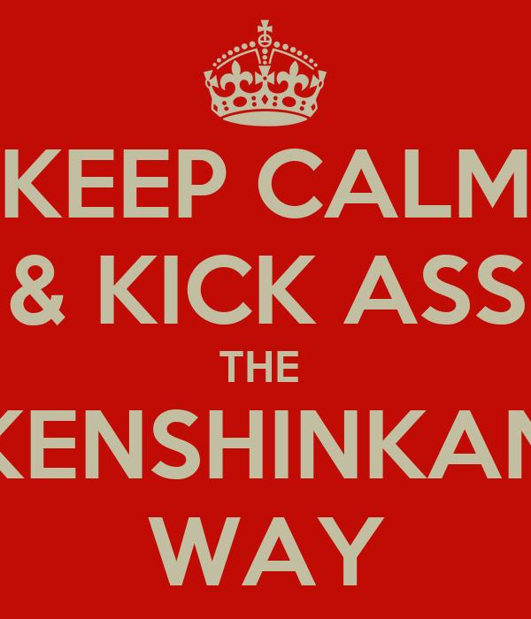 KEEP CALM & KICK ASS THE  KENSHINKAN WAY