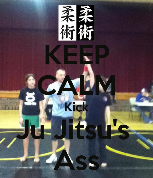 KEEP CALM Kick Ju Jitsu's  Ass