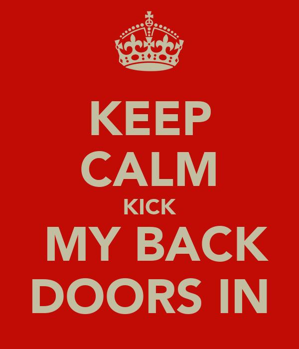 KEEP CALM KICK  MY BACK DOORS IN