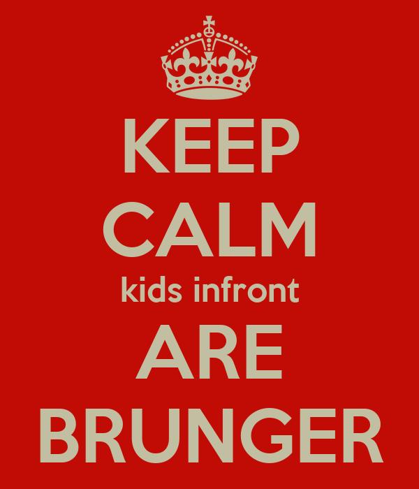 KEEP CALM kids infront ARE BRUNGER